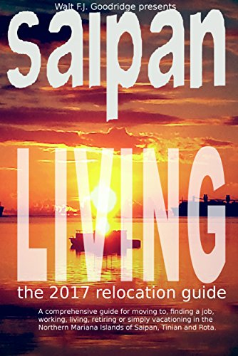 Saipan Living 2017!: A comprehensive relocation guide for moving to, finding a job, working, living or vacationing in the Northern Mariana Islands of Saipan, Tinian and Rota
