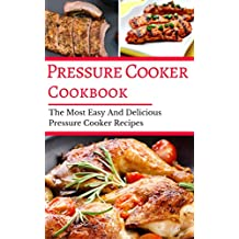 Pressure Cooker Cookbook: The Most Easy And Delicious Pressure Cooker Recipes (Electric Pressure Cooker Cookbook Book 1)