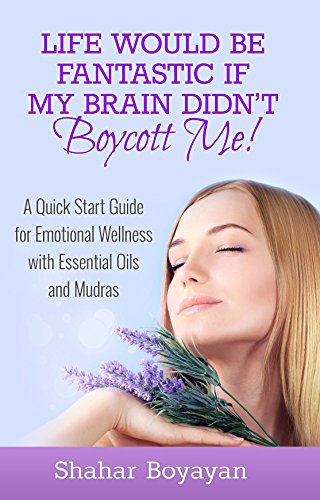 Download Life Would Be Fantastic If My Brain Didn't Boycott Me! A Quick Start Guide to Emotional Wellness with Essential Oils and Mudras PDF