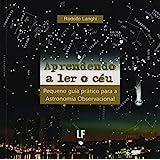 Aprendendo a ler o Céu: Pequeno Guia Prático Para Astronomia Observacional