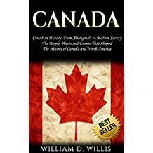 Canada: Canadian History: From Aboriginals to Modern Society - The People, Places and Events That Shaped The History of Canada and North America