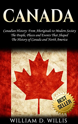 Canada: Canadian History: From Aboriginals to Modern Society - The People, Places and Events That Shaped The History of Canada and North America (A History Of Canada)
