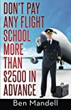 Don't Pay Any Flight School More Than $2500 In Advance: The Censored Information The Bad Guys Don't Want You To Know by Ben Mandell (2014-03-25)
