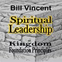 Spiritual Leadership: Kingdom Foundation Principles Audiobook by Bill Vincent Narrated by Gregg A. Rizzo