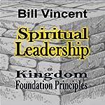 Spiritual Leadership: Kingdom Foundation Principles | Bill Vincent