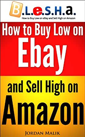 How to Buy Low on eBay and Sell High on Amazon (B.L.e.S.H.a.) (English Edition) eBook: Malik, Jordan: Amazon.es: Tienda Kindle