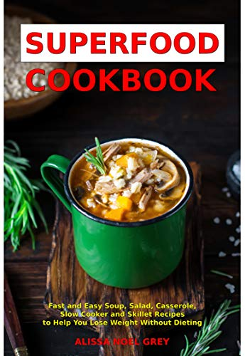 Superfood Cookbook: Fast and Easy Soup, Salad, Casserole, Slow Cooker and Skillet Recipes to Help You Lose Weight Without Dieting Vol 2 (Cleanse and Detox Book) by Alissa Noel Grey