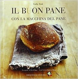 Il buon pane con la macchina del pane. Ediz. illustrata ...