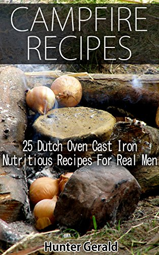 Campfire Recipes: 25 Dutch Oven Cast Iron Nutritious Recipes For Real Men.: (Survival Gear, Survivalist, Survival Tips, Preppers Survival Guide, Home Defense) ... hunting, fishing, prepping and foraging) by [Gerald, Hunter]