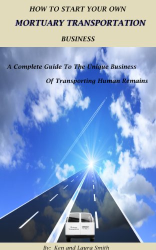 How To Start Your Own Mortuary Transportation Business:A Complete Guide To  The Unique Business Of Transporting Human Remains