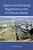 Estimating Illegal Entries at the U.S.-Mexico Border, Panel on Survey Options for Estimating the Flow of Unauthorized Crossings at the U.S.-Mexico Border, Committee on National Statistics, Division of Behavioral and Social Sciences and Education, National Research Council, 0309264227