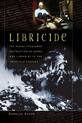 Libricide: The Regime-Sponsored Destruction of Books and Libraries in the Twentieth Century