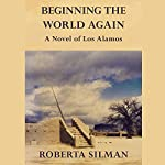 Beginning the World Again: A Novel of Los Alamos   Roberta Silman