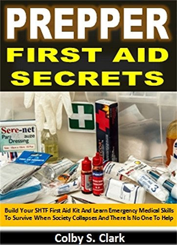 Prepper First Aid Secrets: Build Your SHTF First Aid Kit And Learn Emergency Medical Skills To Survive When Society Collapses And There Is No One To Help by [Clark, Colby S.]