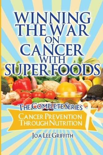 Winning The War On Cancer With SuperFoods: Cancer Prevention Through Nutrition