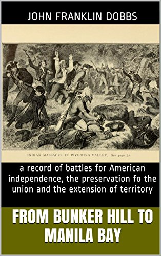 From Bunker Hill to Manila Bay: a record of battles for American independence, the preservation fo the union and the extension of territory
