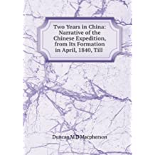 Two Years in China: Narrative of the Chinese Expedition, from Its Formation in April, 1840, Till .