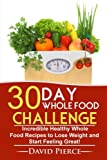 30 Day Whole Food Challenge: Incredible Healthy Whole Food Recipes to Lose Weight and Start Feeling Great! (30 Day Challenge, Whole Food Recipes, Whole Diet, Whole Foods) (Volume 1)