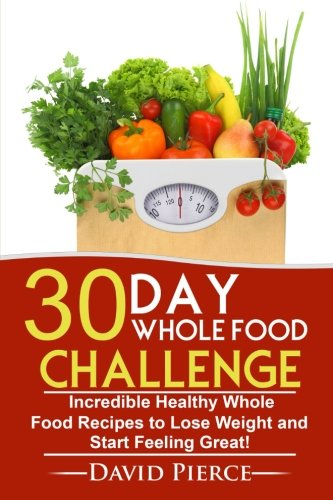 Download 30 Day Whole Food Challenge: Incredible Healthy Whole Food Recipes to Lose Weight and Start Feeling Great! (30 Day Challenge, Whole Food Recipes, Whole Diet, Whole Foods) (Volume 1) PDF
