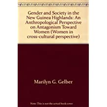 Gender And Society In The New Guinea Highlands: An Anthropological Perspective On Antagonism Toward Women