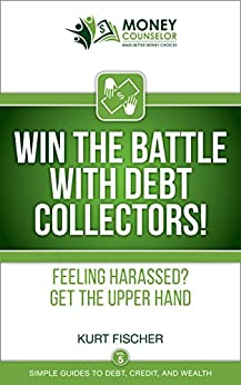 WIN the Battle with Debt Collectors!: Feeling harassed? Get the upper hand (Simple Guides to Debt, Credit, and Wealth Book 5) by [Fischer, Kurt]