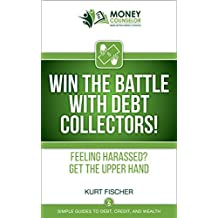 WIN the Battle with Debt Collectors!: Feeling harassed? Get the upper hand (Simple Guides to Debt, Credit, and Wealth Book 5)