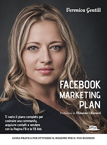 Facebook Marketing Plan: Ti svelo il piano completo per costruire una community, acquisire contatti e vendere con la Pagina FB e le FB Ads: Guida pratica ... per il tuo business (Italian Edition)