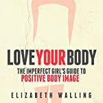 Love Your Body: The Imperfect Girl's Guide to Positive Body Image | Elizabeth Walling