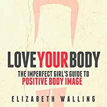 Love Your Body: The Imperfect Girl's Guide to Positive Body Image Audiobook by Elizabeth Walling Narrated by Erin Fossa