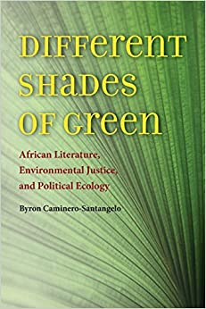Different Shades of Green: African Literature, Environmental Justice, and Political Ecology (Under the Sign of Nature: Explorations in Ecocriticism)