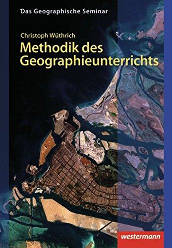Methodik des Geographieunterrichts: 1. Auflage 2013 (Das Geographische Seminar, Band 28)