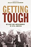 Getting Tough: Welfare and Imprisonment in 1970s America (Politics and Society in Modern America)