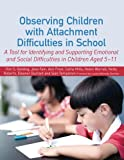 Observing Children with Attachment Difficulties in School : A Tool for Identifying and Supporting Emotional and Social Difficulties, Golding, Kim S. and Fain, Jane, 1849053367