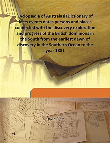 Download Cyclopædia of Australasia Dictionary of facts events dates persons and places connected with the discovery exploration and progress of the British dominions in the South from the earliest dawn of discovery in the Southern Ocean to the ye [Hardcover] PDF