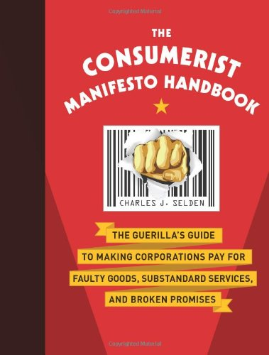 The Consumerist Manifesto Handbook: The Guerilla's Guide to Making Corporations Pay for Faulty Goods, Substandard Servic