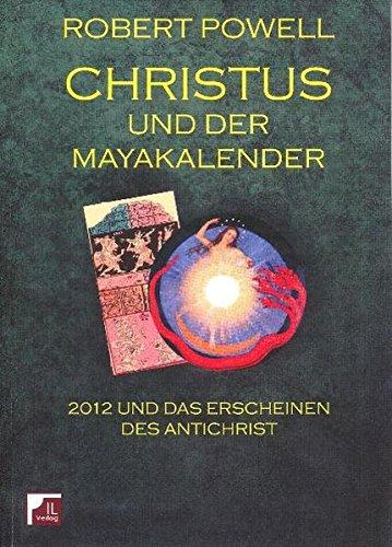 Christus und der Mayakalender. 2012 und das Erscheinen des Antichrist