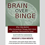 Brain over Binge: Why I Was Bulimic, Why Conventional Therapy Didn't Work, and How I Recovered for Good | Kathryn Hansen