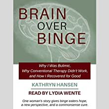 Brain over Binge: Why I Was Bulimic, Why Conventional Therapy Didn't Work, and How I Recovered for Good Audiobook by Kathryn Hansen Narrated by Lydia Wente