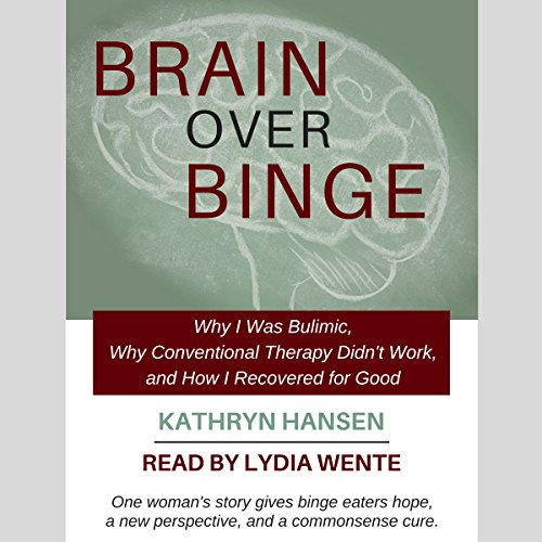 Brain over Binge: Why I Was Bulimic, Why Conventional Therapy Didn't Work, and How I Recovered for Good by Camellia Publishing, LLC