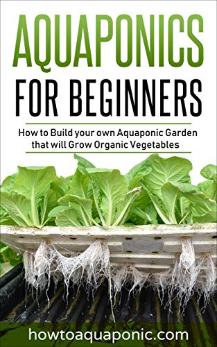 Aquaponics for Beginners: How to Build your own Aquaponic Garden that will Grow Organic Vegetables (Best Nutrients For Dwc System)