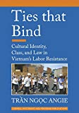 Ties that Bind: Cultural Identity, Class, and Law in Vietnam's Labor Resistance (Southeast Asia Program Publications: Studies on Southeast Asia)