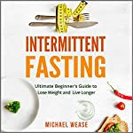 Intermittent Fasting: Simple but Effective Dieting to Lose Weight and Live Longer | Michael Wease