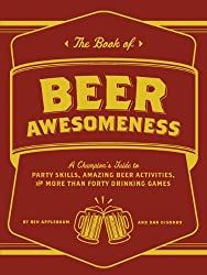 The Book of Beer Awesomeness: A Champion's Guide to Drinking Games, Party Skills and More Than Fifty Amazing Beer Activities