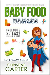 Baby Food: Essential Guide for Supermoms: Everything You Need to Know About Feeding Babies and Toddlers + 25 Organic Recipes Included!
