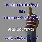 Act Like a Single Christian Then Think Like a Single Christian | Dedric Hubbard