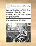 An Explication of the First Causes of Action in Matter, and, of the Cause of Gravitation, Cadwallader Colden, 1140972308