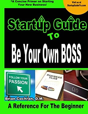 Startup Guide To Be Your Own Boss: Guide to learn how to start your own business