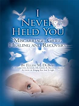 I Never Held You: Miscarriage, Grief, Healing and Recovery (Volume 1) by [DuBois, Ellen]