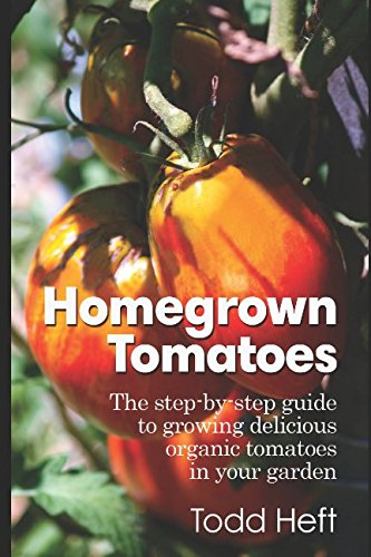 Homegrown Tomatoes: The Step-By-Step Guide To Growing Delicious Organic Tomatoes In Your Garden