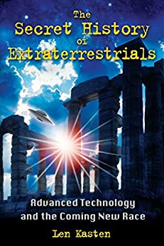 The Secret History of Extraterrestrials: Advanced Technology and the Coming New Race by [Kasten, Len]